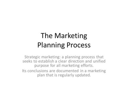 The Marketing Planning Process Strategic marketing: a planning process that seeks to establish a clear direction and unified purpose for all marketing.