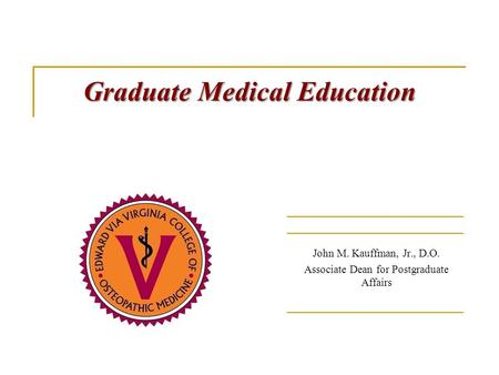 Graduate Medical Education Graduate Medical Education John M. Kauffman, Jr., D.O. Associate Dean for Postgraduate Affairs.