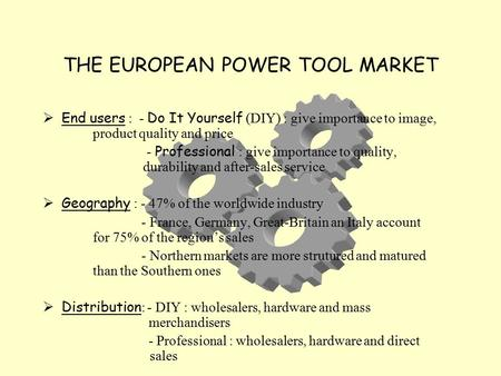 THE EUROPEAN POWER TOOL MARKET  End users : - Do It Yourself (DIY) : give importance to image, product quality and price - Professional : give importance.