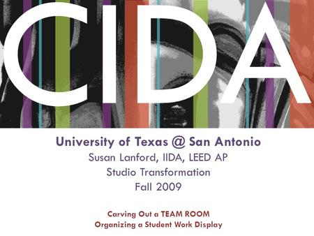 CIDA University of San Antonio Susan Lanford, IIDA, LEED AP Studio Transformation Fall 2009 Carving Out a TEAM ROOM Organizing a Student Work Display.