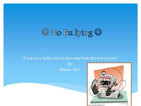 If you are a bully, stay ten feet away from this power point. By: Rianna De L.