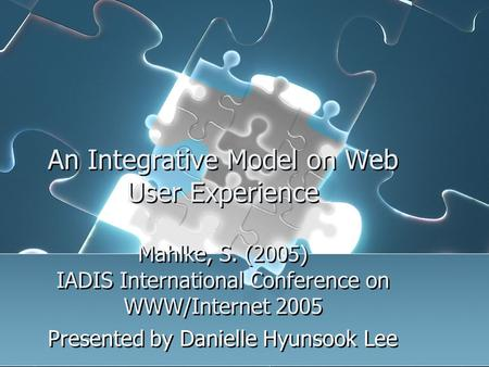 An Integrative Model on Web User Experience Mahlke, S. (2005) IADIS International Conference on WWW/Internet 2005 Presented by Danielle Hyunsook Lee.