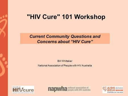 "HIV Cure 101 Workshop Current Community Questions and Concerns about ""HIV Cure"" Bill Whittaker National Association of People with HIV Australia."