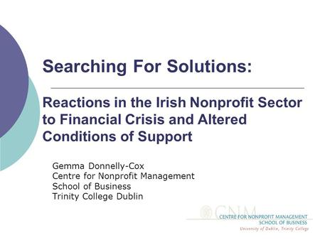 Searching For Solutions: Reactions in the Irish Nonprofit Sector to Financial Crisis and Altered Conditions of Support Gemma Donnelly-Cox Centre for Nonprofit.