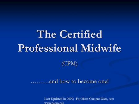 The Certified Professional Midwife (CPM) ………and how to become one! Last Updated in 2009; For Most Current Data, see: www.narm.org.