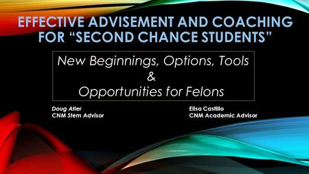 "EFFECTIVE ADVISEMENT AND COACHING FOR ""SECOND CHANCE STUDENTS"" New Beginnings, Options, Tools & Opportunities for Felons Doug Atler CNM Stem Advisor Elisa."