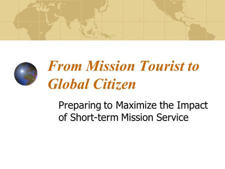 From Mission Tourist to Global Citizen Preparing to Maximize the Impact of Short-term Mission Service.