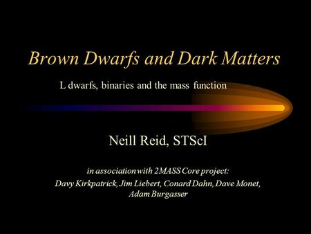 Brown Dwarfs and Dark Matters Neill Reid, STScI in association with 2MASS Core project: Davy Kirkpatrick, Jim Liebert, Conard Dahn, Dave Monet, Adam Burgasser.