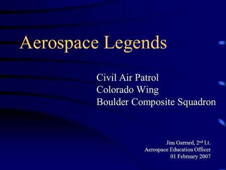 Aerospace Legends Civil Air Patrol Colorado Wing Boulder Composite Squadron Jim Garrard, 2 nd Lt. Aerospace Education Officer 01 February 2007.
