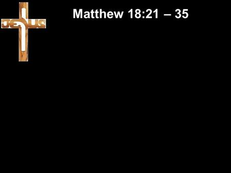 Matthew 18:21 – 35. Forgiveness Matthew 18:21 – 35 Forgiveness Matthew 6 – The Lord's Prayer.