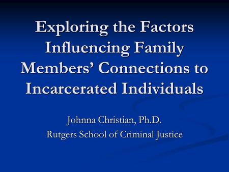 Exploring the Factors Influencing Family Members' Connections to Incarcerated Individuals Johnna Christian, Ph.D. Rutgers School of Criminal Justice.