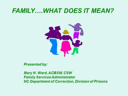 FAMILY….WHAT DOES IT MEAN? Presented by: Mary N. Ward, ACBSW, CSW Family Services Administrator NC Department of Correction, Division of Prisons.