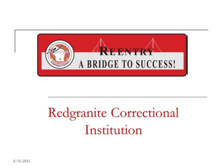 8/15/2015 Redgranite Correctional Institution 8/15/2015 Why is Reentry Significant? 97% of all inmates return to our communities.