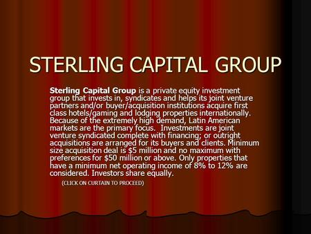 STERLING CAPITAL GROUP Sterling Capital Group is a private equity investment group that invests in, syndicates and helps its joint venture partners and/or.