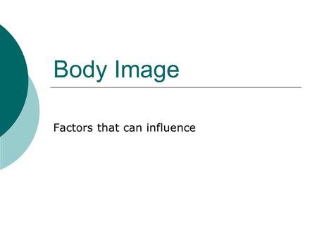 Body Image Factors that can influence. You are learning about the impact on body image and healthy eating.  Body Image Quiz: Answer the following questions.