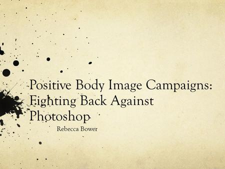 Positive Body Image Campaigns: Fighting Back Against Photoshop Rebecca Bower.