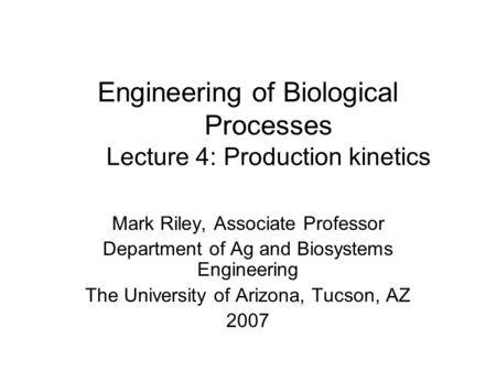 Engineering of Biological Processes Lecture 4: Production kinetics Mark Riley, Associate Professor Department of Ag and Biosystems Engineering The University.