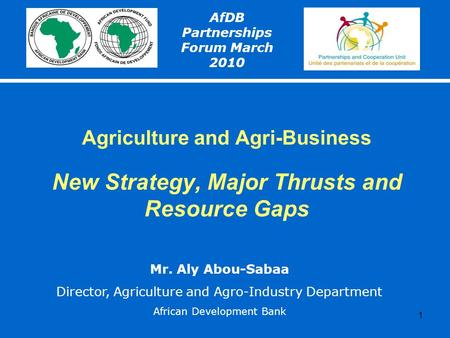 1 Agriculture and Agri-Business New Strategy, Major Thrusts and Resource Gaps AfDB Partnerships Forum March 2010 Mr. Aly Abou-Sabaa Director, Agriculture.