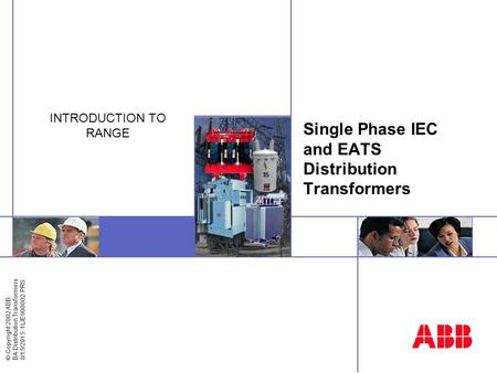 © Copyright 2002 ABB. BA Distribution Transformers 8/15/2015. 1LIE900002-PRS Single Phase IEC and EATS Distribution Transformers INTRODUCTION TO RANGE.