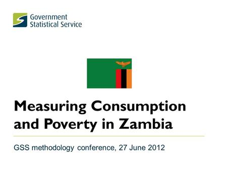 Measuring Consumption and Poverty in Zambia GSS methodology conference, 27 June 2012.