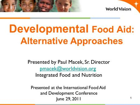 1 Developmental Food Aid: Alternative Approaches Presented by Paul Macek, Sr. Director Integrated Food and Nutrition Presented at.