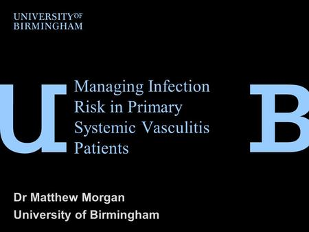 Managing Infection Risk in Primary Systemic Vasculitis Patients Dr Matthew Morgan University of Birmingham.