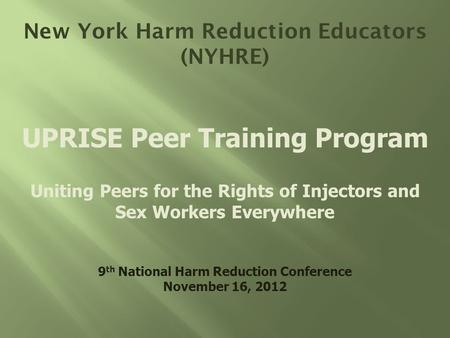 New York Harm Reduction Educators (NYHRE) UPRISE Peer Training Program Uniting Peers for the Rights of Injectors and Sex Workers Everywhere 9 th National.