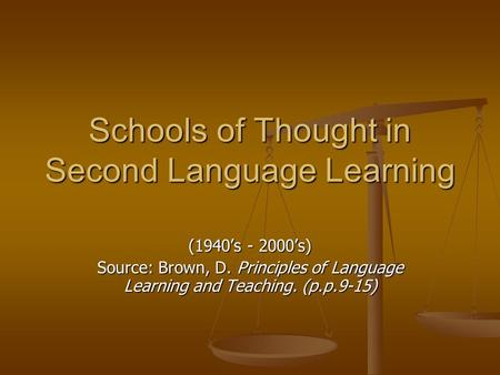 Schools of Thought in Second Language Learning (1940's - 2000's) Source: Brown, D. Principles of Language Learning and Teaching. (p.p.9-15)