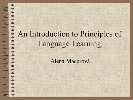 An Introduction to Principles of Language Learning Alena Macurová.