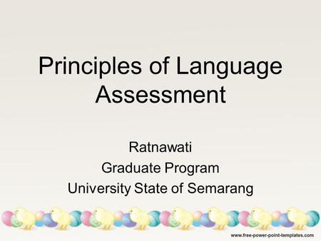Principles of Language Assessment Ratnawati Graduate Program University State of Semarang.