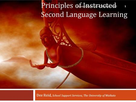 Principles of Instructed Second Language Learning Dee Reid, School Support Services, The University of Waikato Jeanne Gilbert Uni of Waikato 2013 1.