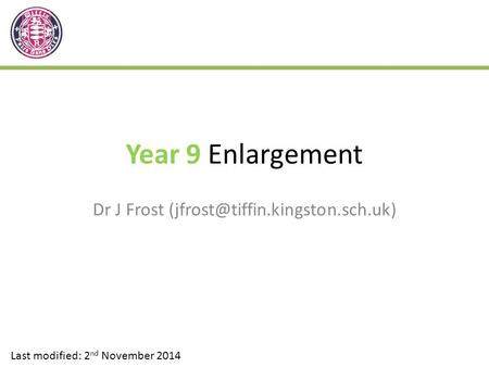 Year 9 Enlargement Dr J Frost Last modified: 2 nd November 2014.