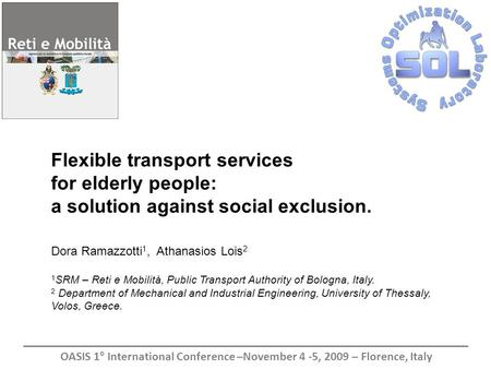 Flexible transport services for elderly people: a solution against social exclusion. Dora Ramazzotti 1, Athanasios Lois 2 1 SRM – Reti e Mobilità, Public.