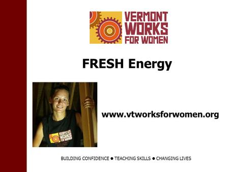 Www.vtworksforwomen.org FRESH Energy BUILDING CONFIDENCE TEACHING SKILLS CHANGING LIVES.
