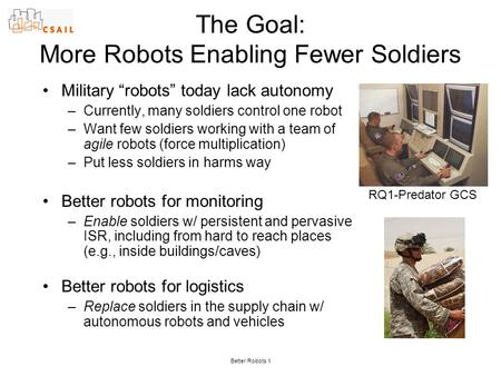 "Better Robots 1 The Goal: More Robots Enabling Fewer Soldiers Military ""robots"" today lack autonomy –Currently, many soldiers control one robot –Want few."