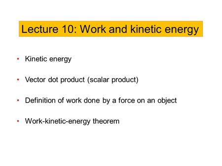 Kinetic energy Vector dot product (scalar product) Definition of work done by a force on an object Work-kinetic-energy theorem Lecture 10: Work and kinetic.