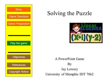 Solving the Puzzle A PowerPoint Game By Jay Lowery University of Memphis IDT 7062 Play the game Game Directions Story References Game Preparation Objectives.