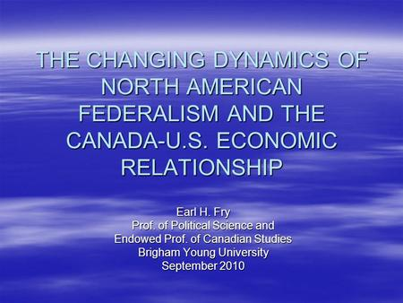 THE CHANGING DYNAMICS OF NORTH AMERICAN FEDERALISM AND THE CANADA-U.S. ECONOMIC RELATIONSHIP Earl H. Fry Prof. of Political Science and Endowed Prof. of.