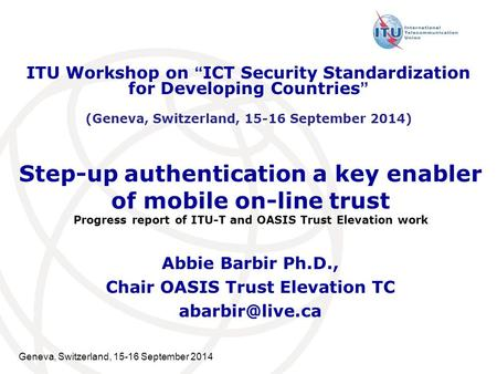 Geneva, Switzerland, 15-16 September 2014 Step-up authentication a key enabler of mobile on-line trust Progress report of ITU-T and OASIS Trust Elevation.