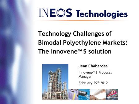 Technology Challenges of Bimodal Polyethylene Markets: The Innovene™ S solution Jean Chabardes Innovene™ S Proposal Manager February 29 th 2012.