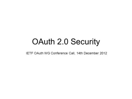 OAuth 2.0 Security IETF OAuth WG Conference Call, 14th December 2012.