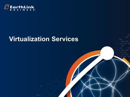 1 Virtualization Services. 2 Cloud Hosting –Shared Virtual Servers –Dedicated Servers Managed Server Options Multiple Access Methods –EarthLink Business.