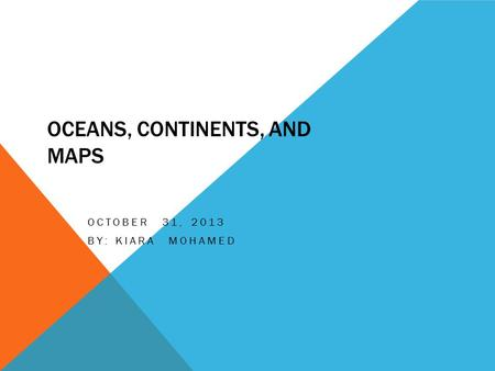 OCEANS, CONTINENTS, AND MAPS OCTOBER 31, 2013 BY: KIARA MOHAMED.