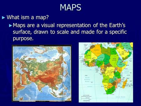 MAPS ► What ism a map? ► Maps are a visual representation of the Earth's surface, drawn to scale and made for a specific purpose.