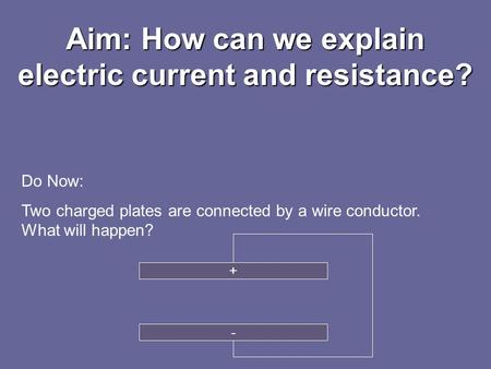 Aim: How can we explain electric current and resistance? Do Now: Two charged plates are connected by a wire conductor. What will happen? + -