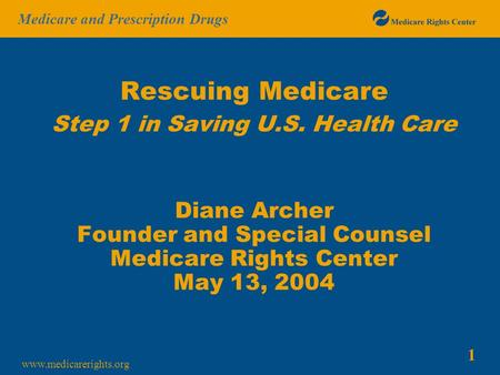 1 Medicare and Prescription Drugs www.medicarerights.org Rescuing Medicare Step 1 in Saving U.S. Health Care Diane Archer Founder and Special Counsel Medicare.