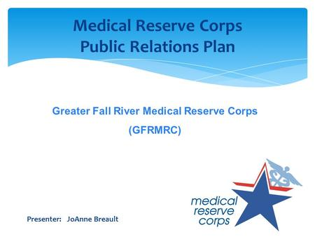 Medical Reserve Corps Public Relations Plan Presenter: JoAnne Breault Greater Fall River Medical Reserve Corps (GFRMRC)
