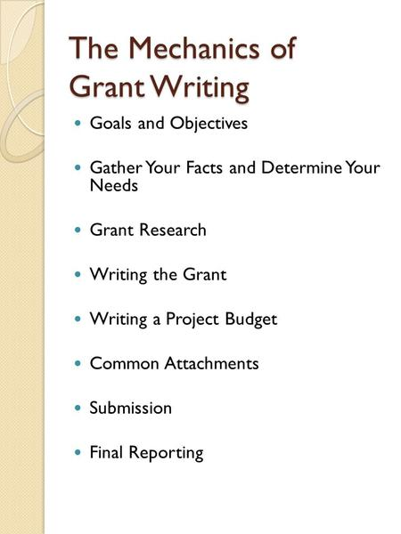 The Mechanics of Grant Writing Goals and Objectives Gather Your Facts and Determine Your Needs Grant Research Writing the Grant Writing a Project Budget.