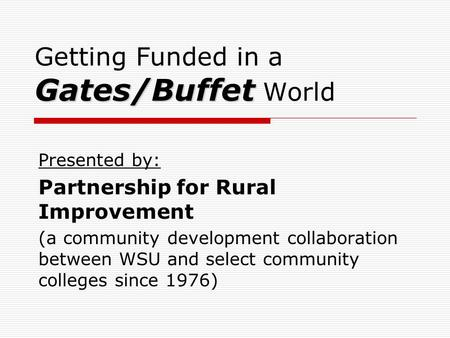 Gates/Buffet Getting Funded in a Gates/Buffet World Presented by: Partnership for Rural Improvement (a community development collaboration between WSU.
