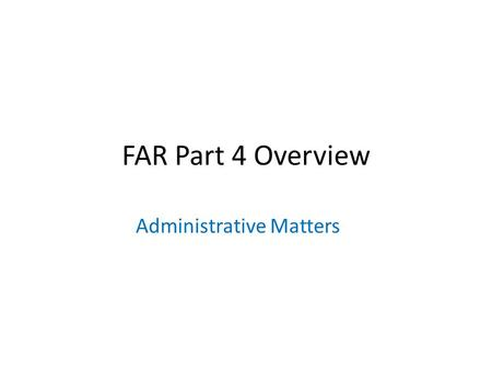 FAR Part 4 Overview Administrative Matters. FAR 4.1 Contract Execution 4.101 Only contracting officers (CO) shall sign contracts on behalf of the United.